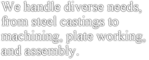 We handle diverse needs, from steel castings to machining, plate working, and assembly.